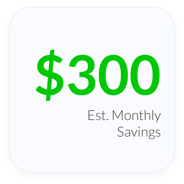 $300 Est. Monthly Savings